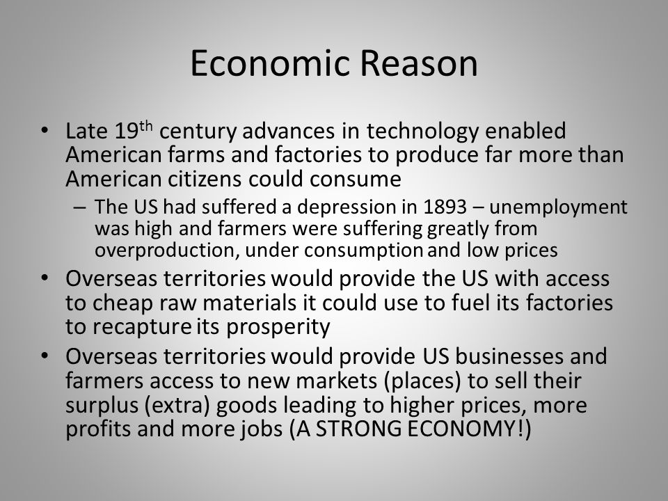 Economic Reason Late 19 th century advances in technology enabled American farms and factories to produce far more than American citizens could consum