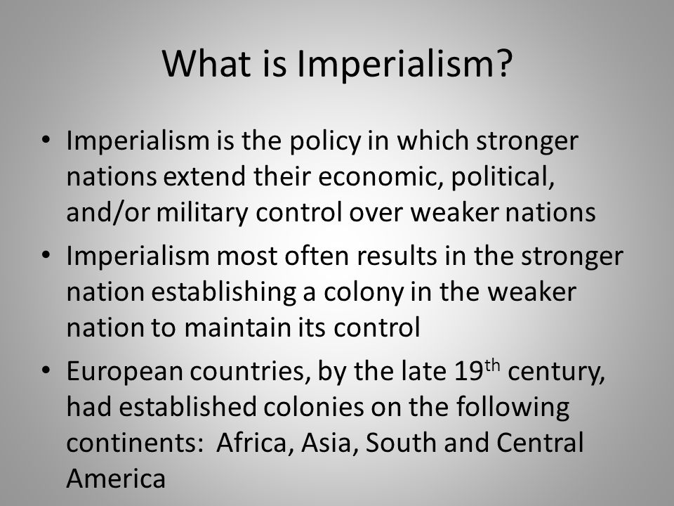 What is Imperialism? Imperialism is the policy in which stronger nations extend their economic, political, and/or military control over weaker nations