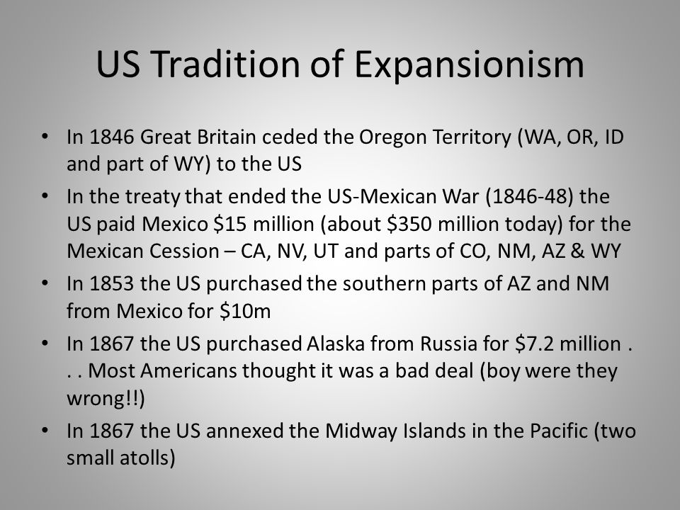 US Tradition of Expansionism In 1846 Great Britain ceded the Oregon Territory (WA, OR, ID and part of WY) to the US In the treaty that ended the US-Me