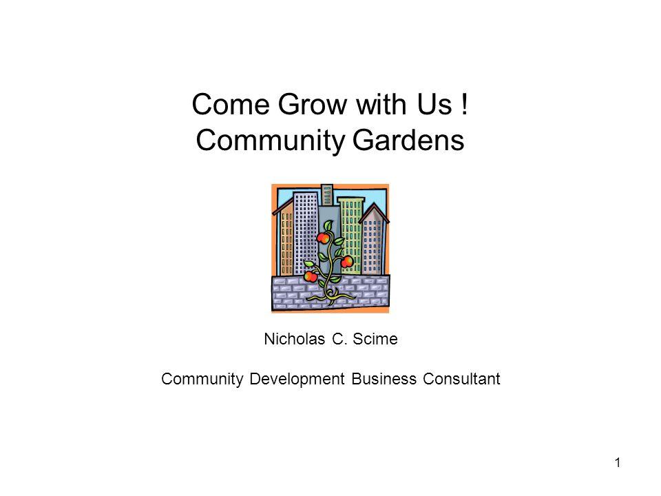 1 Come Grow with Us ! Community Gardens Nicholas C. Scime Community Development Business Consultant