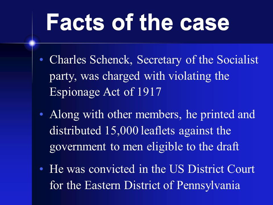 Facts of the case Charles Schenck, Secretary of the Socialist party, was charged with violating the Espionage Act of 1917 Along with other members, he printed and distributed 15,000 leaflets against the government to men eligible to the draft He was convicted in the US District Court for the Eastern District of Pennsylvania