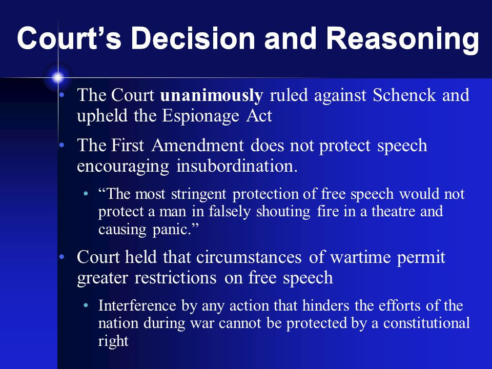 Courts Decision and Reasoning The Court unanimously ruled against Schenck and upheld the Espionage Act The First Amendment does not protect speech encouraging insubordination.