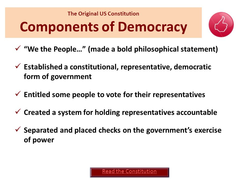 The Original US Constitution Components of Democracy We the People… (made a bold philosophical statement) Established a constitutional, representative