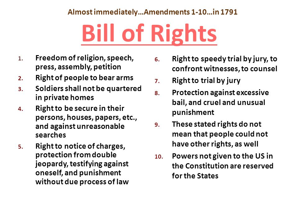 Almost immediately…Amendments 1-10…in 1791 Bill of Rights Bill of Rights 1. Freedom of religion, speech, press, assembly, petition 2. Right of people