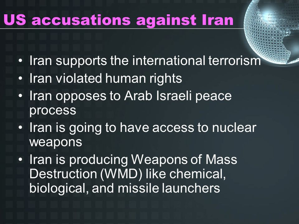US accusations against Iran Iran supports the international terrorism Iran violated human rights Iran opposes to Arab Israeli peace process Iran is going to have access to nuclear weapons Iran is producing Weapons of Mass Destruction (WMD) like chemical, biological, and missile launchers