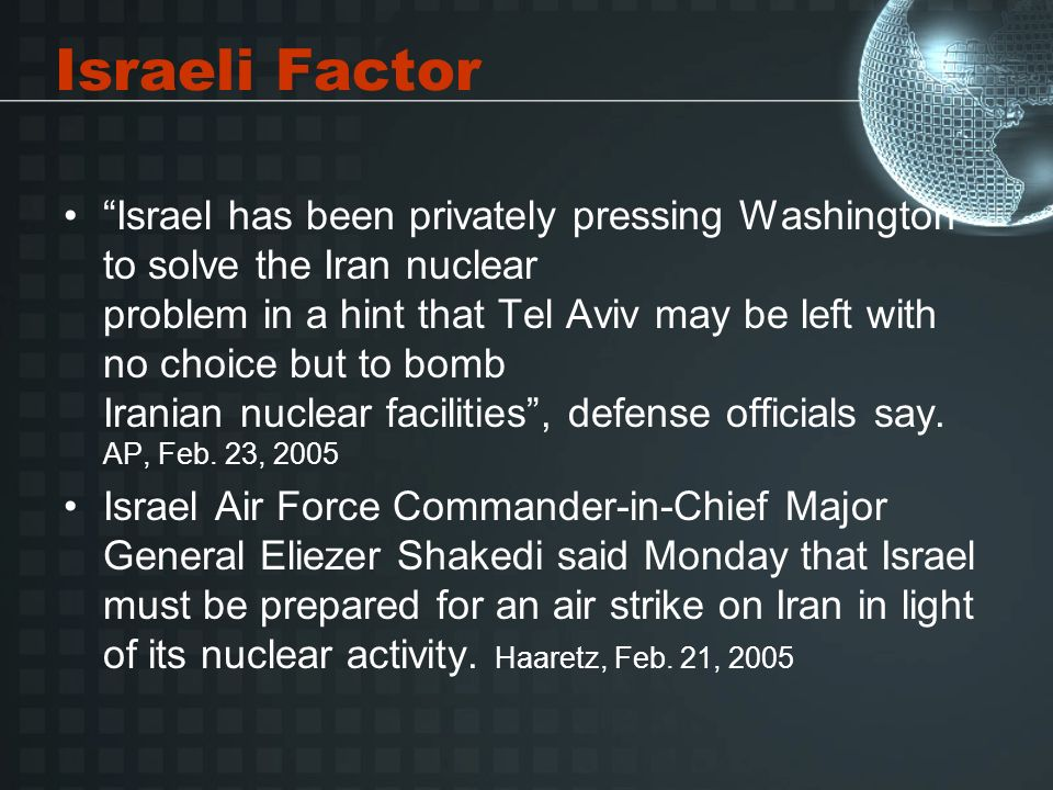 Israeli Factor Israel has been privately pressing Washington to solve the Iran nuclear problem in a hint that Tel Aviv may be left with no choice but to bomb Iranian nuclear facilities, defense officials say.