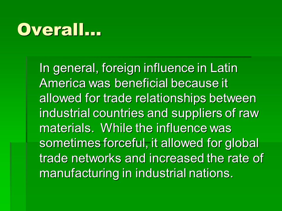 Overall… In general, foreign influence in Latin America was beneficial because it allowed for trade relationships between industrial countries and sup