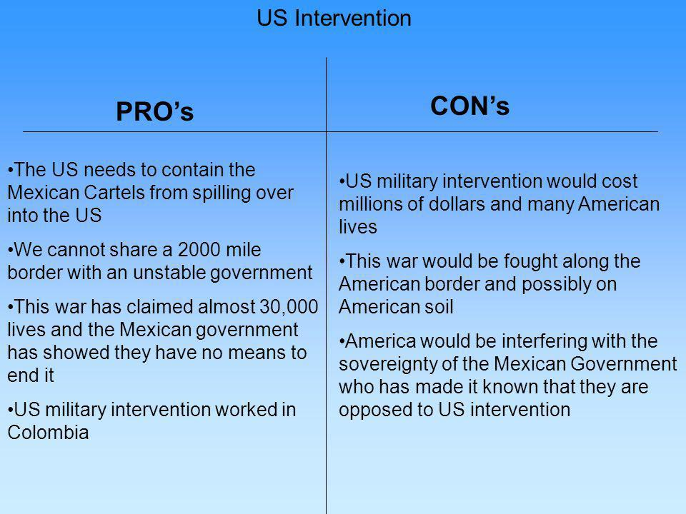 PROs CONs US Intervention The US needs to contain the Mexican Cartels from spilling over into the US We cannot share a 2000 mile border with an unstable government This war has claimed almost 30,000 lives and the Mexican government has showed they have no means to end it US military intervention worked in Colombia US military intervention would cost millions of dollars and many American lives This war would be fought along the American border and possibly on American soil America would be interfering with the sovereignty of the Mexican Government who has made it known that they are opposed to US intervention