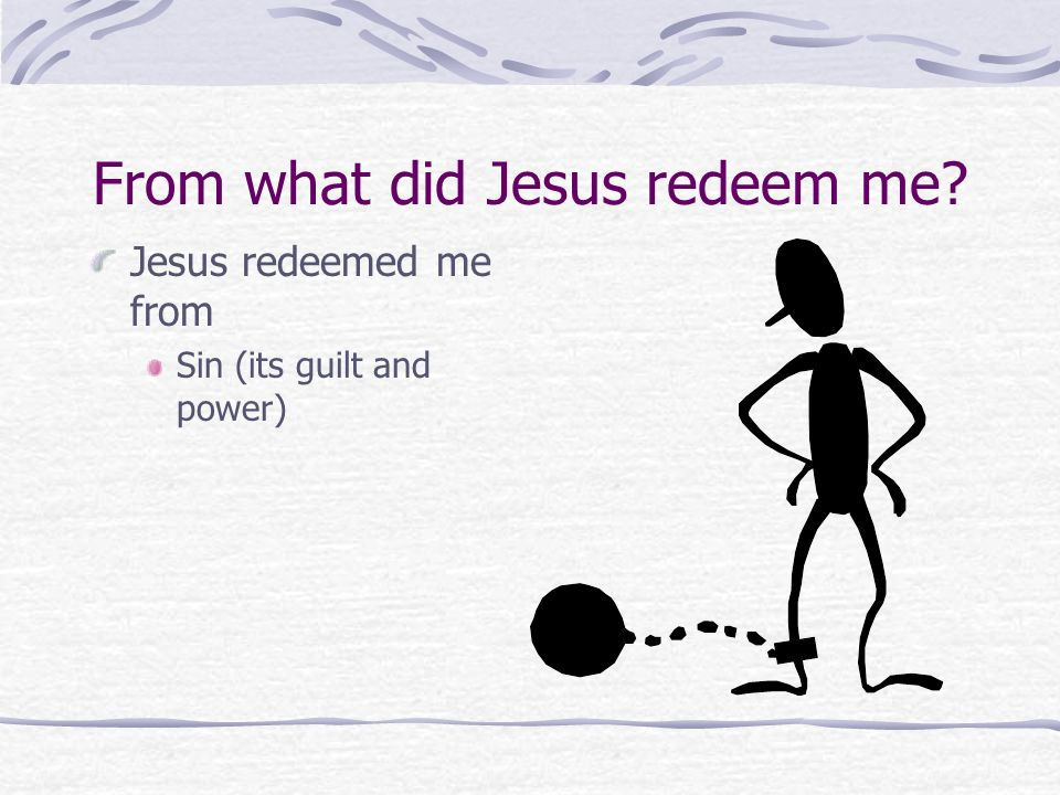From what did Jesus redeem me? (Romans 6:16-23) Don't you know that when you offer yourselves to someone to obey him as slaves, you are slaves to the