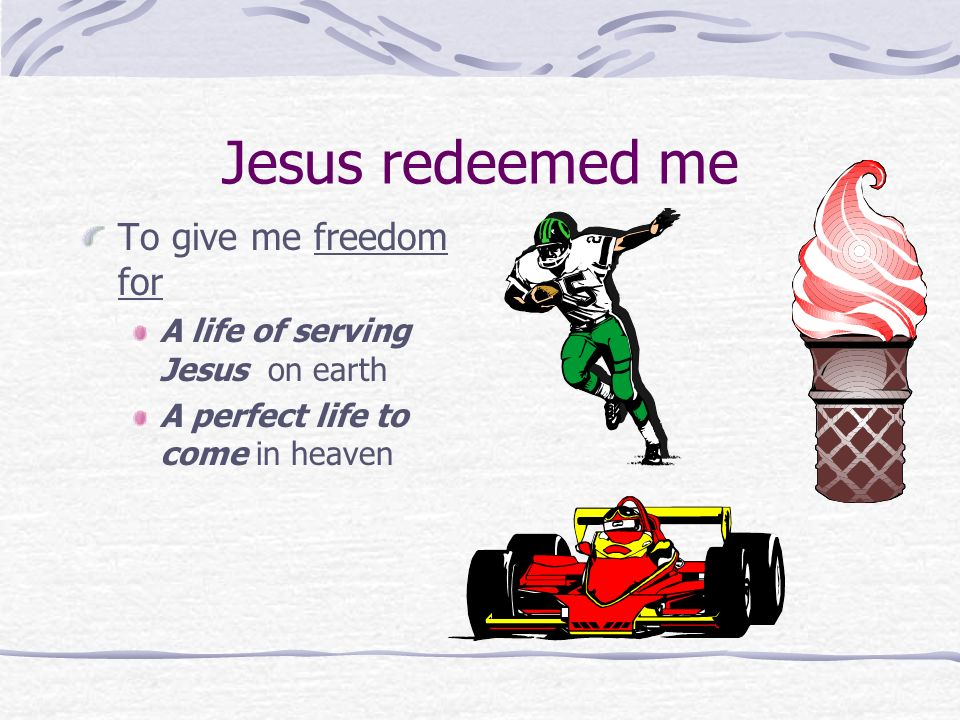 Jesus redeemed me To give me freedom for A life of serving Jesus on earth