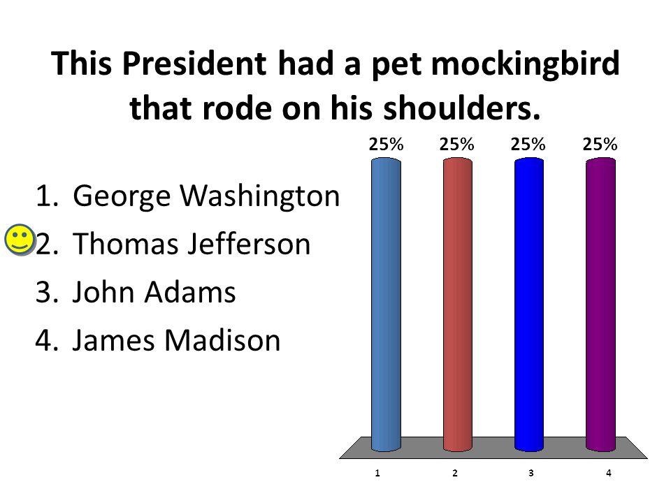 This President had a pet mockingbird that rode on his shoulders. 1.George Washington 2.Thomas Jefferson 3.John Adams 4.James Madison