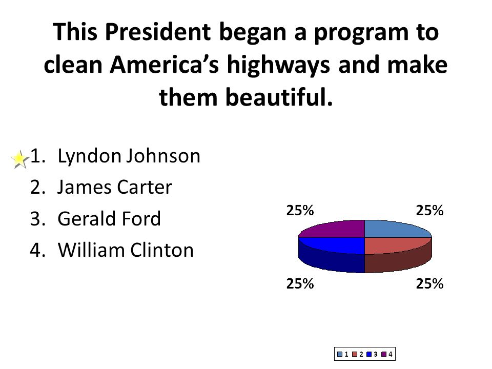 This President began a program to clean Americas highways and make them beautiful. 1.Lyndon Johnson 2.James Carter 3.Gerald Ford 4.William Clinton