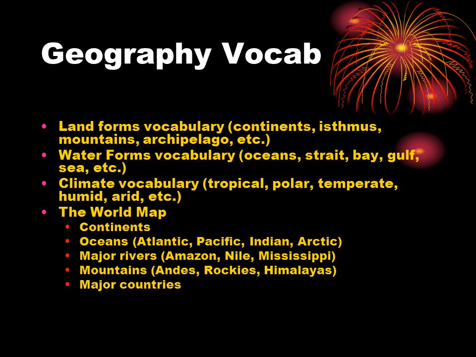 Geography Vocab Land forms vocabulary (continents, isthmus, mountains, archipelago, etc.) Water Forms vocabulary (oceans, strait, bay, gulf, sea, etc.) Climate vocabulary (tropical, polar, temperate, humid, arid, etc.) The World Map Continents Oceans (Atlantic, Pacific, Indian, Arctic) Major rivers (Amazon, Nile, Mississippi) Mountains (Andes, Rockies, Himalayas) Major countries