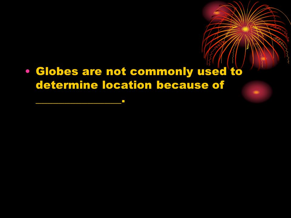 Globes are not commonly used to determine location because of _______________.