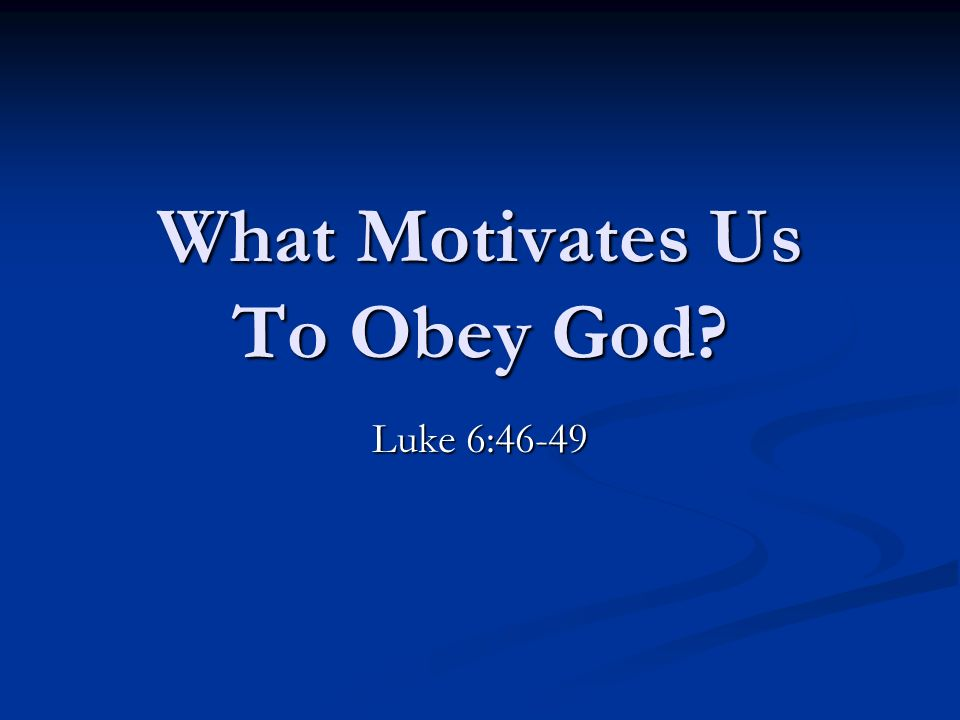 What Motivates Us To Obey God? Luke 6:46-49