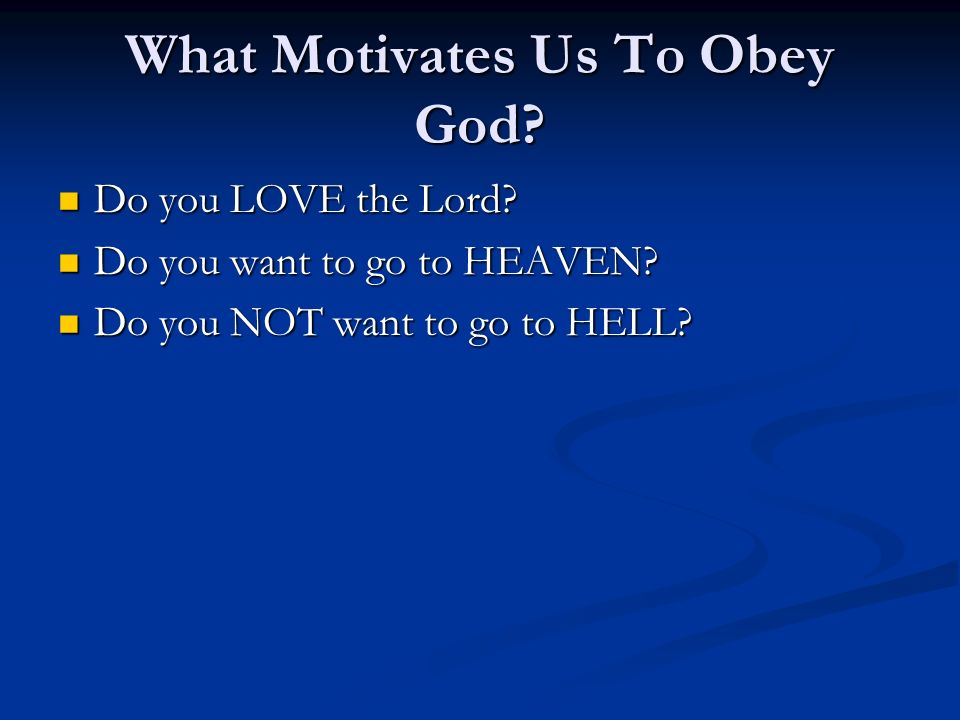 What Motivates Us To Obey God? Do you LOVE the Lord? Do you LOVE the Lord? Do you want to go to HEAVEN? Do you want to go to HEAVEN? Do you NOT want t
