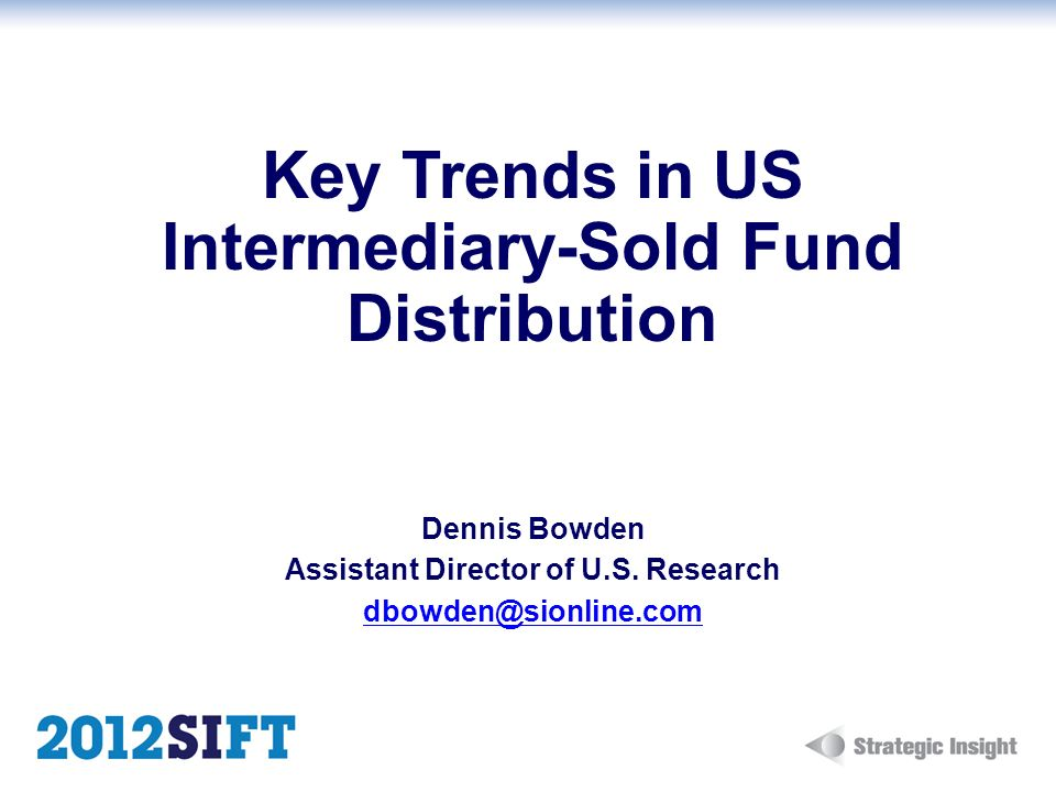 Key Trends in US Intermediary-Sold Fund Distribution Dennis Bowden Assistant Director of U.S.