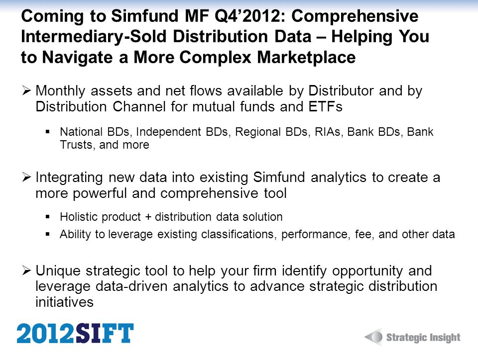 Coming to Simfund MF Q42012: Comprehensive Intermediary-Sold Distribution Data – Helping You to Navigate a More Complex Marketplace Monthly assets and net flows available by Distributor and by Distribution Channel for mutual funds and ETFs National BDs, Independent BDs, Regional BDs, RIAs, Bank BDs, Bank Trusts, and more Integrating new data into existing Simfund analytics to create a more powerful and comprehensive tool Holistic product + distribution data solution Ability to leverage existing classifications, performance, fee, and other data Unique strategic tool to help your firm identify opportunity and leverage data-driven analytics to advance strategic distribution initiatives