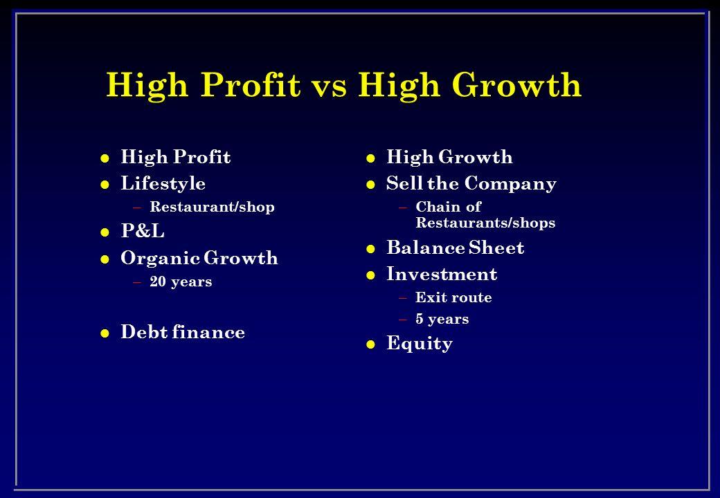 High Profit vs High Growth l High Profit l Lifestyle – Restaurant/shop l P&L l Organic Growth – 20 years l Debt finance l High Growth l Sell the Compa