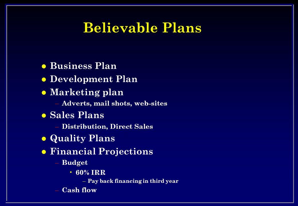 Believable Plans l Business Plan l Development Plan l Marketing plan – Adverts, mail shots, web-sites l Sales Plans – Distribution, Direct Sales l Qua