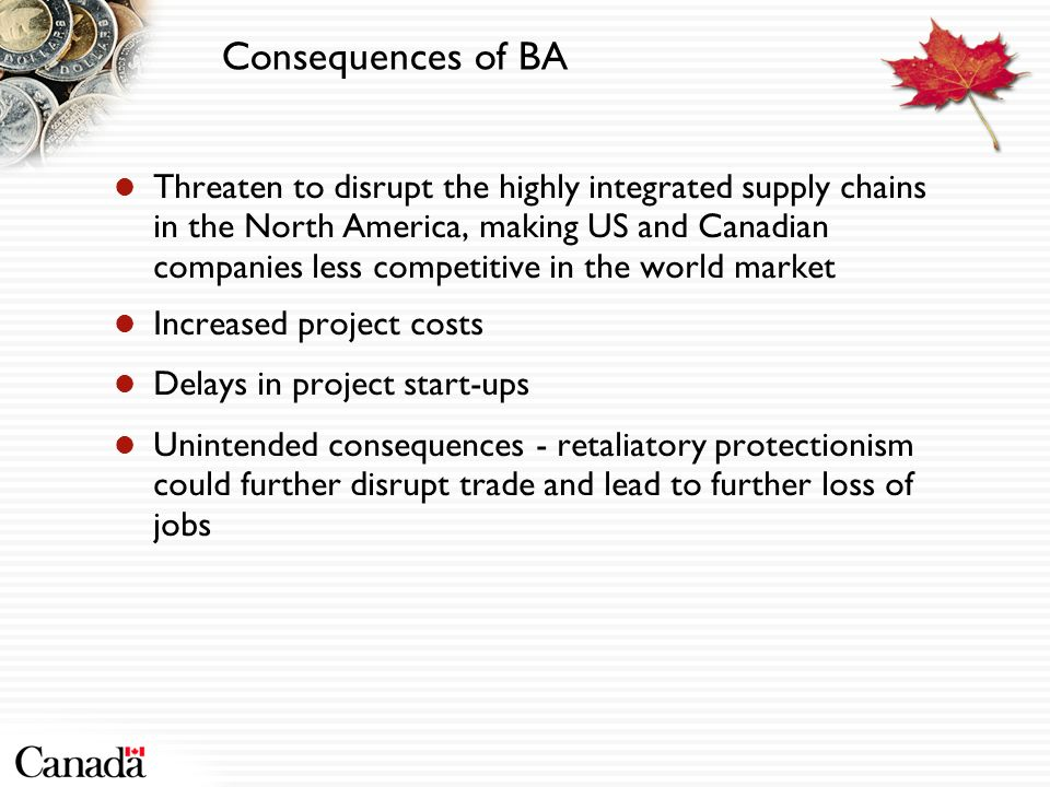 Consequences of BA Threaten to disrupt the highly integrated supply chains in the North America, making US and Canadian companies less competitive in the world market Increased project costs Delays in project start-ups Unintended consequences - retaliatory protectionism could further disrupt trade and lead to further loss of jobs