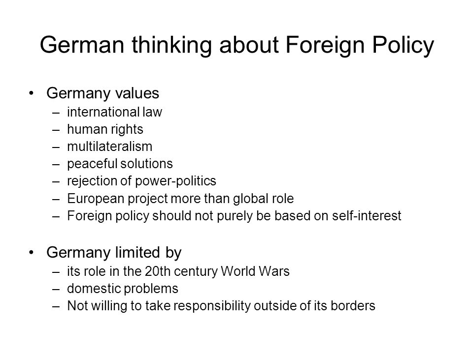 German thinking about Foreign Policy Germany values –international law –human rights –multilateralism –peaceful solutions –rejection of power-politics –European project more than global role –Foreign policy should not purely be based on self-interest Germany limited by –its role in the 20th century World Wars –domestic problems –Not willing to take responsibility outside of its borders