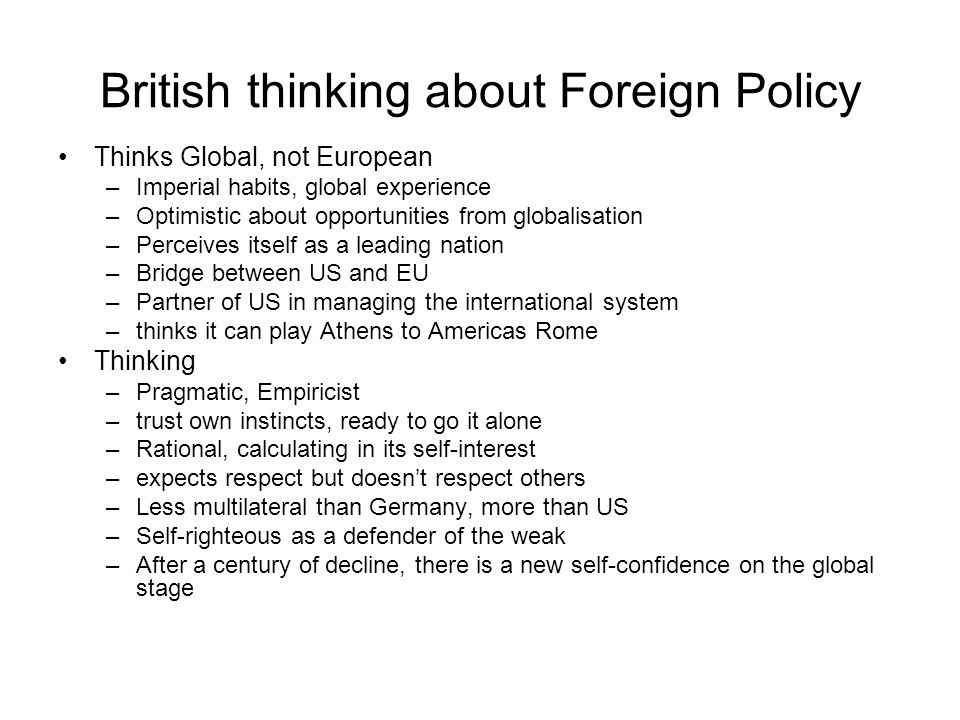 British thinking about Foreign Policy Thinks Global, not European –Imperial habits, global experience –Optimistic about opportunities from globalisation –Perceives itself as a leading nation –Bridge between US and EU –Partner of US in managing the international system –thinks it can play Athens to Americas Rome Thinking –Pragmatic, Empiricist –trust own instincts, ready to go it alone –Rational, calculating in its self-interest –expects respect but doesnt respect others –Less multilateral than Germany, more than US –Self-righteous as a defender of the weak –After a century of decline, there is a new self-confidence on the global stage