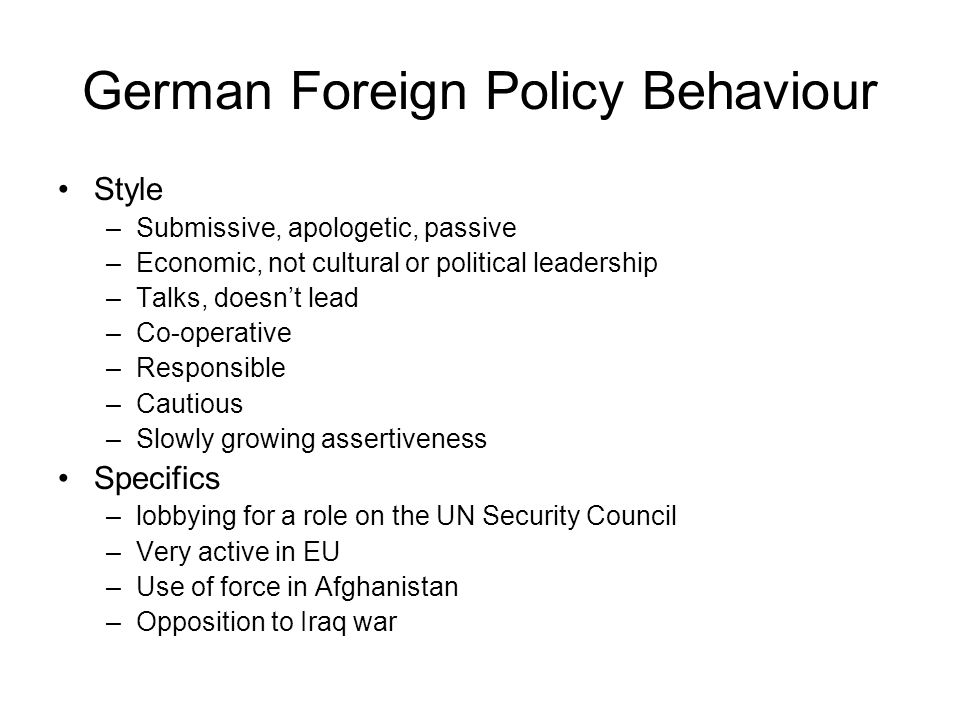 German Foreign Policy Behaviour Style –Submissive, apologetic, passive –Economic, not cultural or political leadership –Talks, doesnt lead –Co-operative –Responsible –Cautious –Slowly growing assertiveness Specifics –lobbying for a role on the UN Security Council –Very active in EU –Use of force in Afghanistan –Opposition to Iraq war