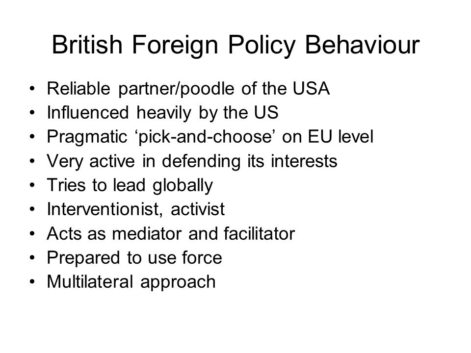 British Foreign Policy Behaviour Reliable partner/poodle of the USA Influenced heavily by the US Pragmatic pick-and-choose on EU level Very active in defending its interests Tries to lead globally Interventionist, activist Acts as mediator and facilitator Prepared to use force Multilateral approach