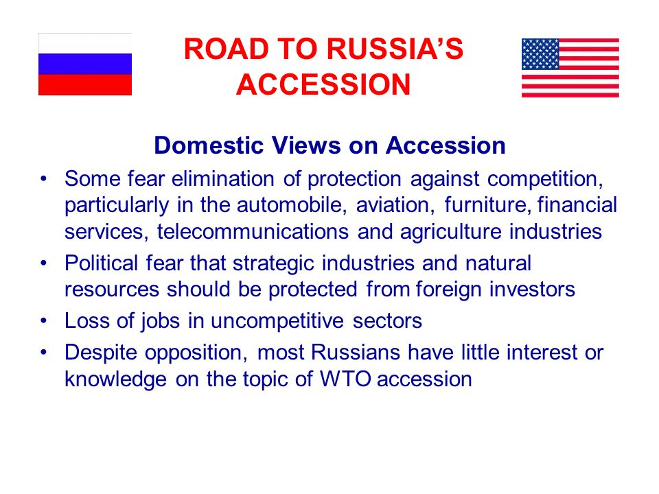 ROAD TO RUSSIAS ACCESSION Domestic Views on Accession Some fear elimination of protection against competition, particularly in the automobile, aviation, furniture, financial services, telecommunications and agriculture industries Political fear that strategic industries and natural resources should be protected from foreign investors Loss of jobs in uncompetitive sectors Despite opposition, most Russians have little interest or knowledge on the topic of WTO accession