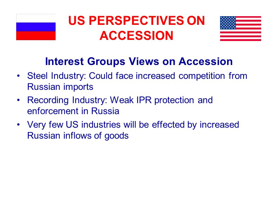 US PERSPECTIVES ON ACCESSION Interest Groups Views on Accession Steel Industry: Could face increased competition from Russian imports Recording Indust