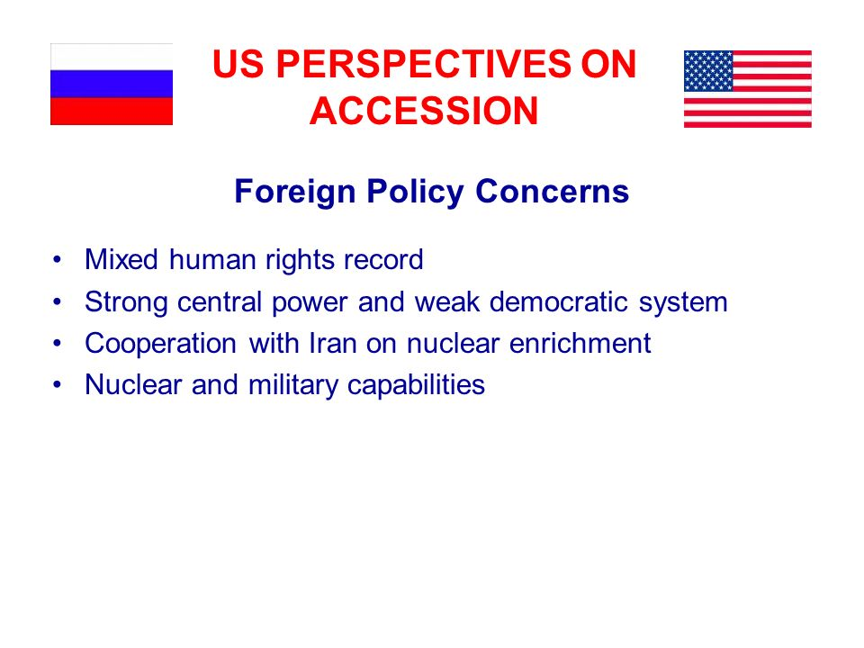 US PERSPECTIVES ON ACCESSION Foreign Policy Concerns Mixed human rights record Strong central power and weak democratic system Cooperation with Iran on nuclear enrichment Nuclear and military capabilities