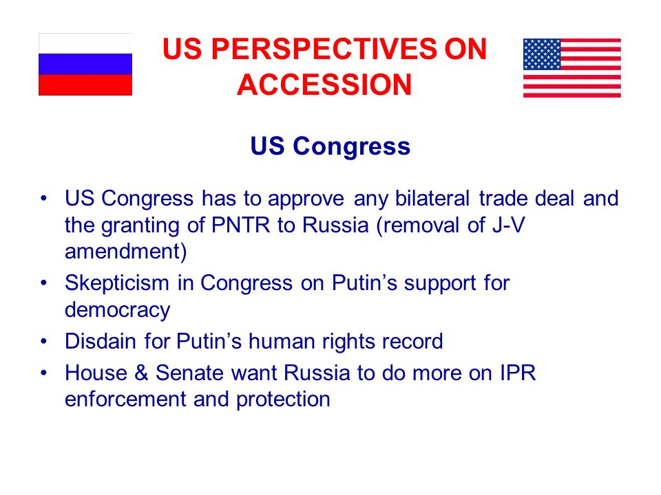 US PERSPECTIVES ON ACCESSION US Congress US Congress has to approve any bilateral trade deal and the granting of PNTR to Russia (removal of J-V amendm