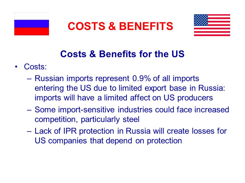 COSTS & BENEFITS Costs & Benefits for the US Costs: –Russian imports represent 0.9% of all imports entering the US due to limited export base in Russia: imports will have a limited affect on US producers –Some import-sensitive industries could face increased competition, particularly steel –Lack of IPR protection in Russia will create losses for US companies that depend on protection