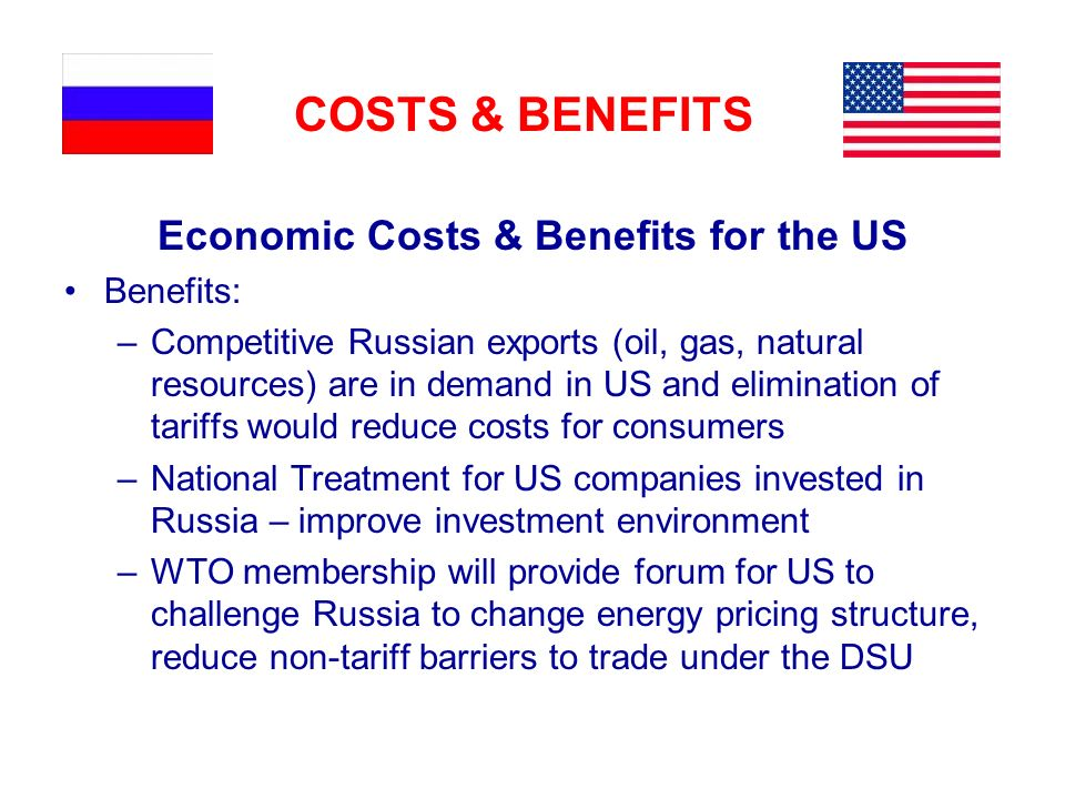 COSTS & BENEFITS Economic Costs & Benefits for the US Benefits: –Competitive Russian exports (oil, gas, natural resources) are in demand in US and elimination of tariffs would reduce costs for consumers –National Treatment for US companies invested in Russia – improve investment environment –WTO membership will provide forum for US to challenge Russia to change energy pricing structure, reduce non-tariff barriers to trade under the DSU
