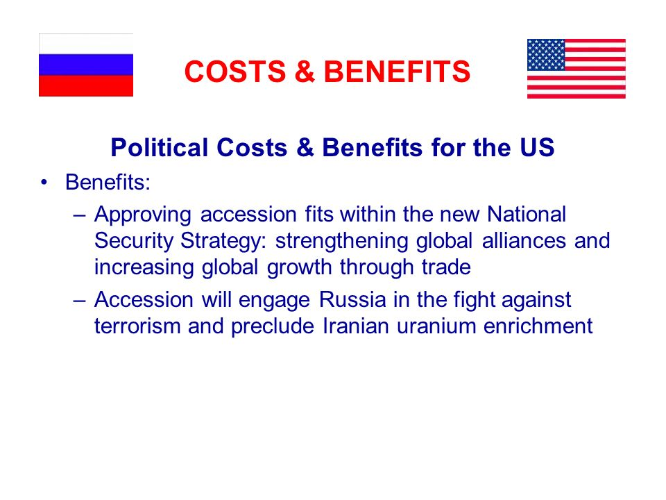 COSTS & BENEFITS Political Costs & Benefits for the US Benefits: –Approving accession fits within the new National Security Strategy: strengthening global alliances and increasing global growth through trade –Accession will engage Russia in the fight against terrorism and preclude Iranian uranium enrichment