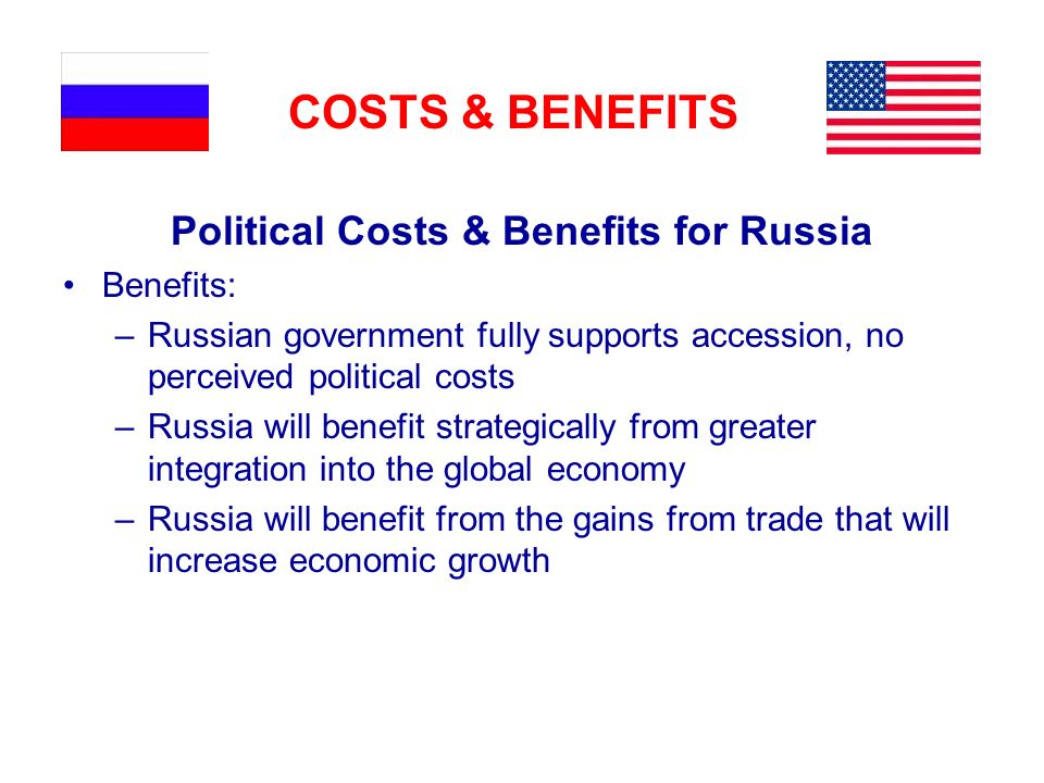 COSTS & BENEFITS Political Costs & Benefits for Russia Benefits: –Russian government fully supports accession, no perceived political costs –Russia will benefit strategically from greater integration into the global economy –Russia will benefit from the gains from trade that will increase economic growth