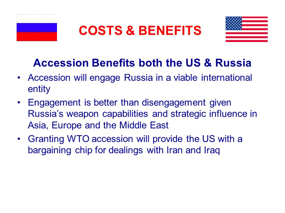COSTS & BENEFITS Accession Benefits both the US & Russia Accession will engage Russia in a viable international entity Engagement is better than disen