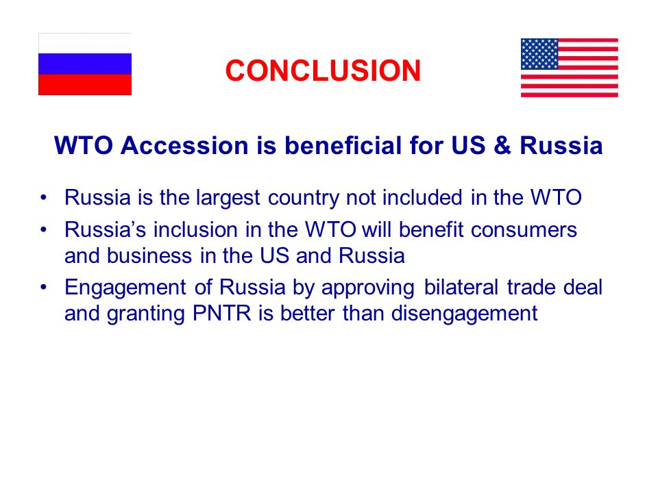 CONCLUSION WTO Accession is beneficial for US & Russia Russia is the largest country not included in the WTO Russias inclusion in the WTO will benefit consumers and business in the US and Russia Engagement of Russia by approving bilateral trade deal and granting PNTR is better than disengagement