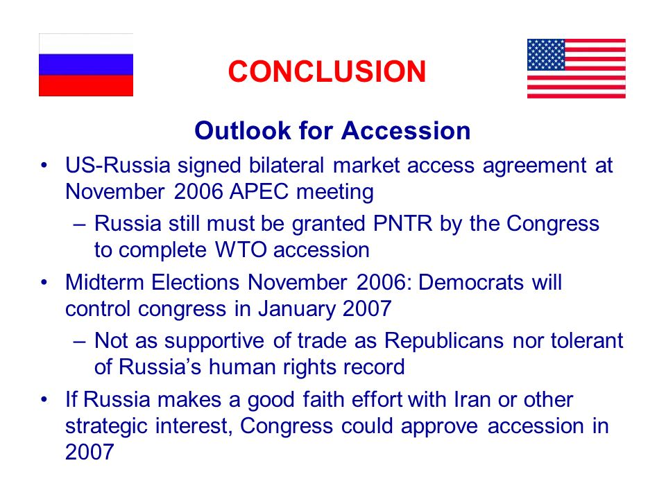 CONCLUSION Outlook for Accession US-Russia signed bilateral market access agreement at November 2006 APEC meeting –Russia still must be granted PNTR b