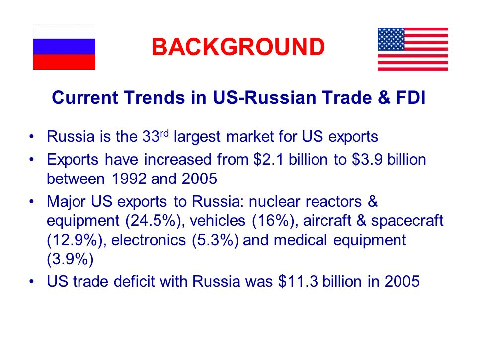 BACKGROUND Current Trends in US-Russian Trade & FDI Russia is the 33 rd largest market for US exports Exports have increased from $2.1 billion to $3.9 billion between 1992 and 2005 Major US exports to Russia: nuclear reactors & equipment (24.5%), vehicles (16%), aircraft & spacecraft (12.9%), electronics (5.3%) and medical equipment (3.9%) US trade deficit with Russia was $11.3 billion in 2005