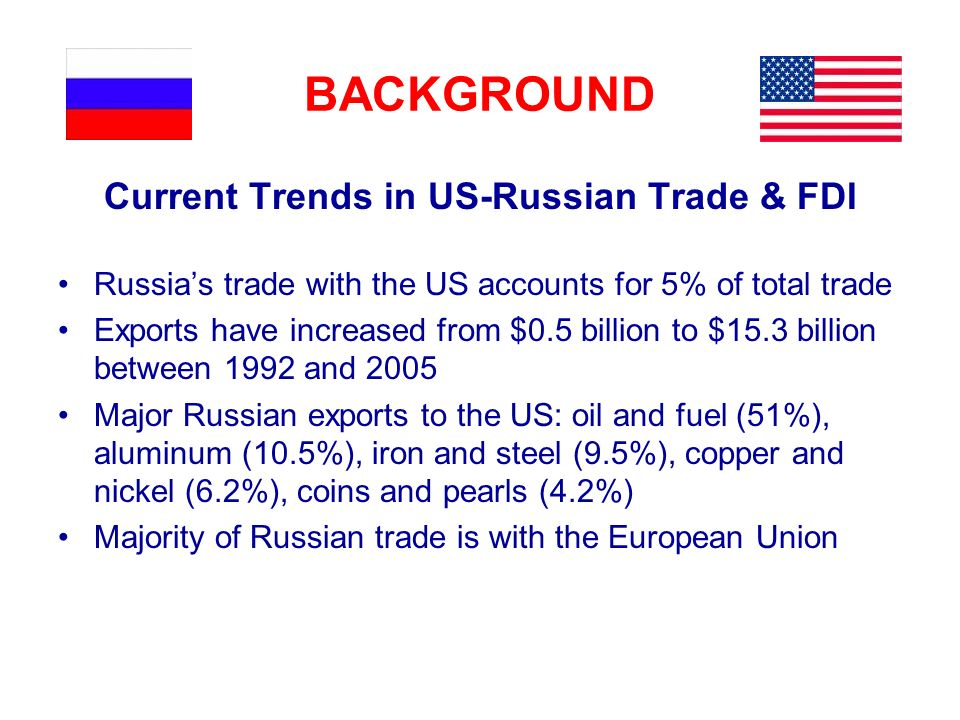 BACKGROUND Current Trends in US-Russian Trade & FDI Russias trade with the US accounts for 5% of total trade Exports have increased from $0.5 billion to $15.3 billion between 1992 and 2005 Major Russian exports to the US: oil and fuel (51%), aluminum (10.5%), iron and steel (9.5%), copper and nickel (6.2%), coins and pearls (4.2%) Majority of Russian trade is with the European Union
