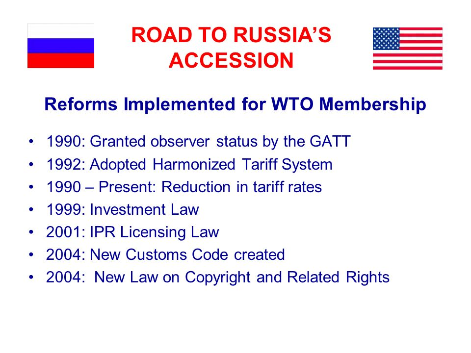 ROAD TO RUSSIAS ACCESSION Reforms Implemented for WTO Membership 1990: Granted observer status by the GATT 1992: Adopted Harmonized Tariff System 1990 – Present: Reduction in tariff rates 1999: Investment Law 2001: IPR Licensing Law 2004: New Customs Code created 2004: New Law on Copyright and Related Rights