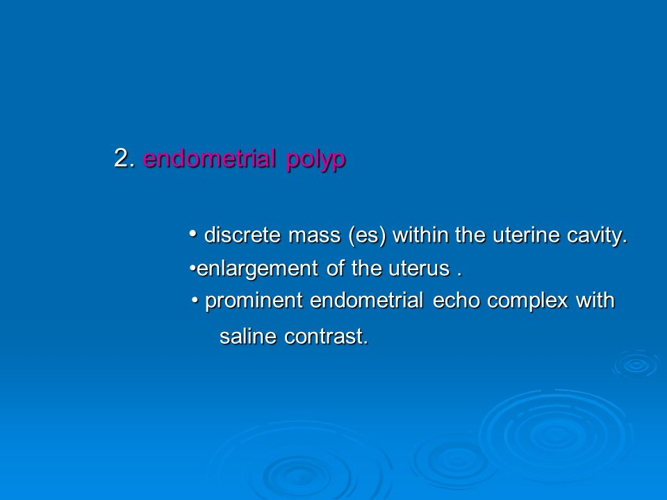 2. endometrial polyp 2. endometrial polyp discrete mass (es) within the uterine cavity. discrete mass (es) within the uterine cavity. enlargement of t