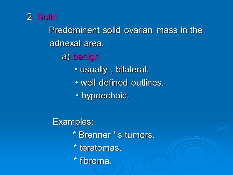 2. Solid 2. Solid Predominent solid ovarian mass in the adnexal area. a) benign usually, bilateral. usually, bilateral. well defined outlines. well de