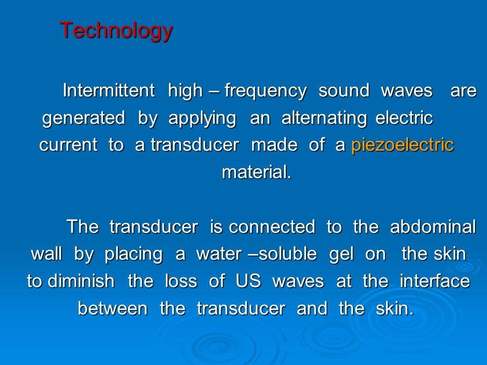 Technology Intermittent high – frequency sound waves are generated by applying an alternating electric current to a transducer made of a piezoelectric