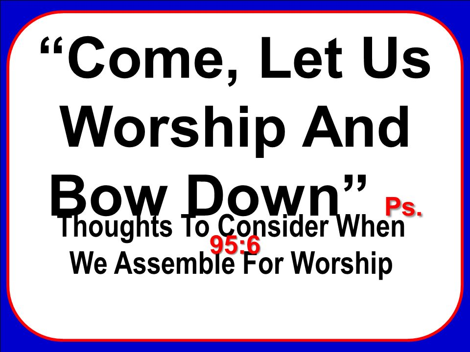 Come, Let Us Worship And Bow Down Thoughts To Consider When We Assemble For Worship Ps. 95:6 Come, Let Us Worship And Bow Down Ps. 95:6