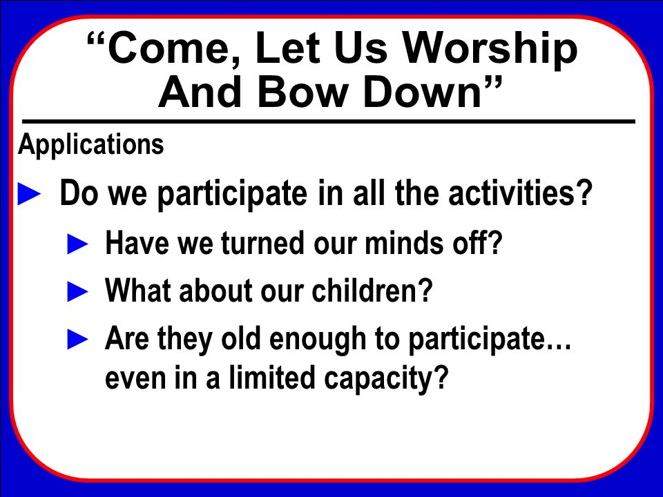 Come, Let Us Worship And Bow Down Applications Do we participate in all the activities? Have we turned our minds off? What about our children? Are the