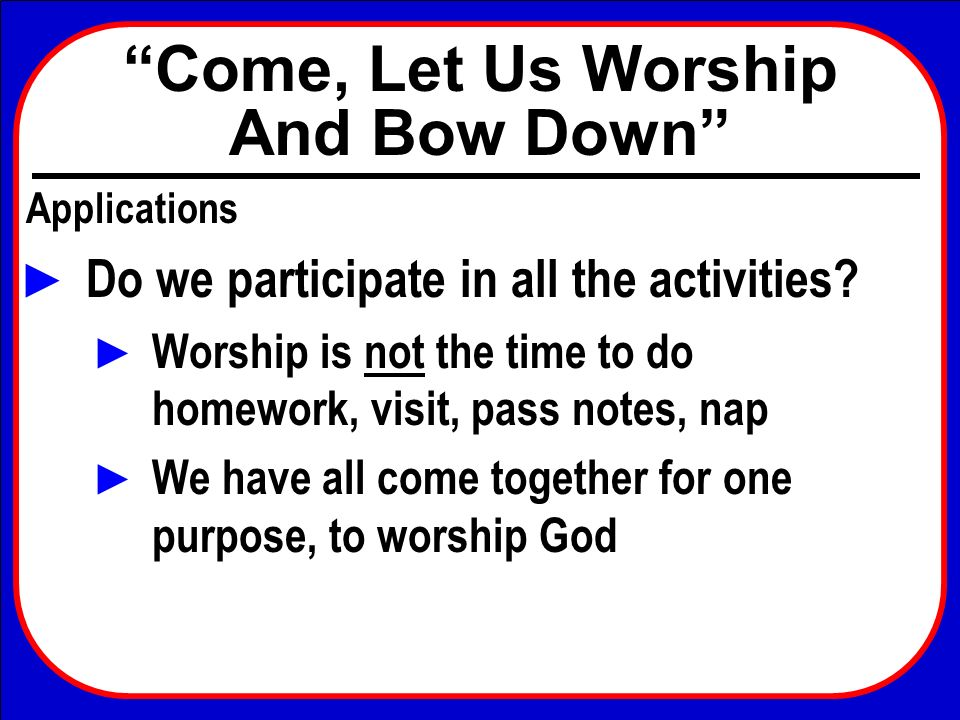 Come, Let Us Worship And Bow Down Applications Do we participate in all the activities? Worship is not the time to do homework, visit, pass notes, nap