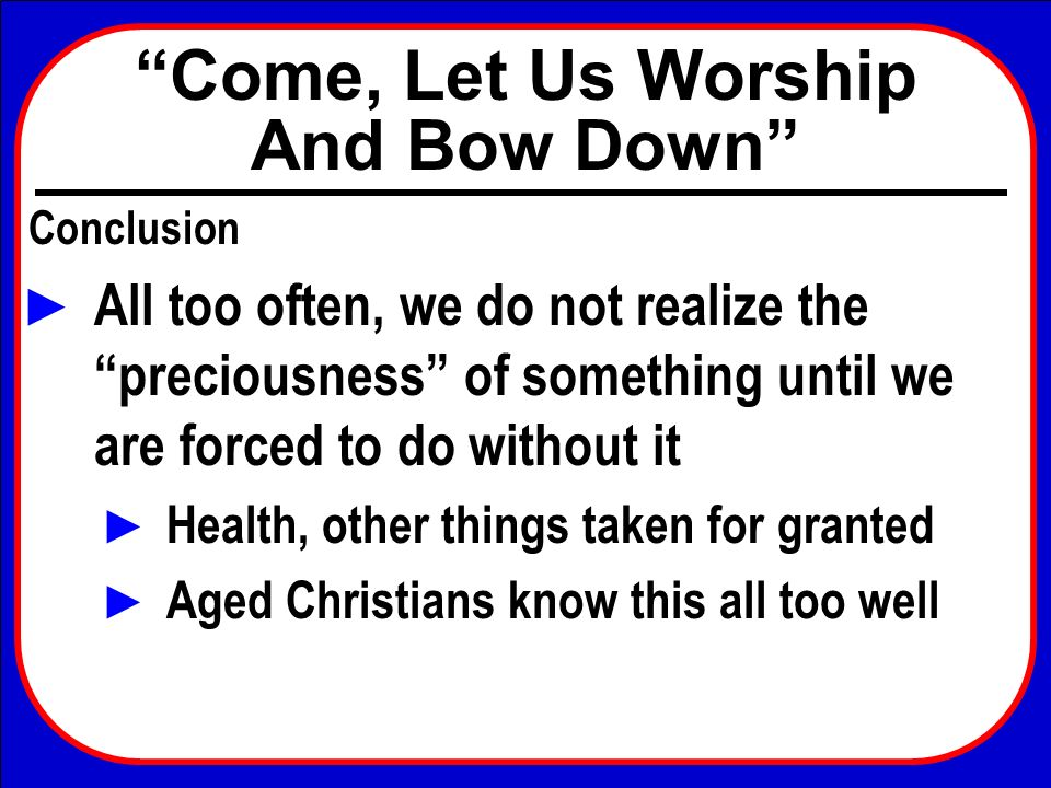 Come, Let Us Worship And Bow Down Conclusion All too often, we do not realize the preciousness of something until we are forced to do without it Healt